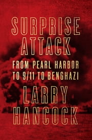 Surprise Attack - From Pearl Harbor to 9/11 to Benghazi ebook by Larry Hancock