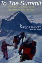To The Summit - A Woman's Journey Into the Mountains to Find Her Soul ebook by Margo Chisholm, Ray Bruce