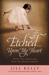 Etched...Upon My Heart - What We Learn and Why We Never Forget ebook by Jill Kelly