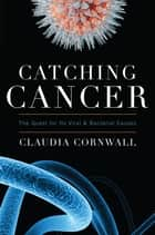 Catching Cancer - The Quest for its Viral and Bacterial Causes ebook by Claudia Cornwall