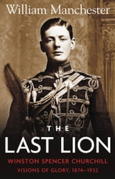 The Last Lion: Volume 1 - Winston Churchill: Visions of Glory, 1874 - 1932 ebook by William Manchester
