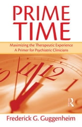 Prime Time - Maximizing the Therapeutic Experience -- A Primer for Psychiatric Clinicians ebook by Frederick G. Guggenheim