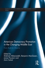 American Democracy Promotion in the Changing Middle East - From Bush to Obama ebook by Shahram Akbarzadeh,James Piscatori,Benjamin MacQueen,Amin Saikal