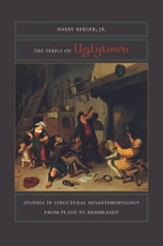 The Perils of Uglytown: Studies in Structural Misanthropology from Plato to Rembrandt ebook by Harry Berger, Jr.