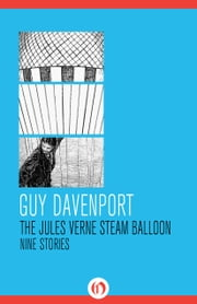 The Jules Verne Steam Balloon - Nine Stories ebook by Guy Davenport