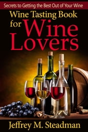 Wine Tasting Book for Wine Lovers: Secrets to Getting the Best Out of Your Wine ebook by Jeffrey M. Steadman