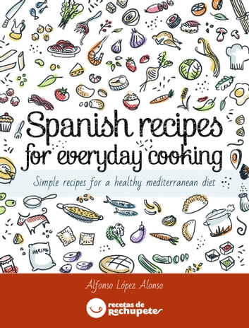 Spanish recipes for everyday cooking - Simple recipes for a healthy mediterranean diet eBook by Alfonso Lopez Alonso,Jimena Catalina Gayo