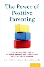 The Power of Positive Parenting - Transforming the Lives of Children, Parents, and Communities Using the Triple P System ebook by Matthew R. Sanders, Trevor G. Mazzucchelli
