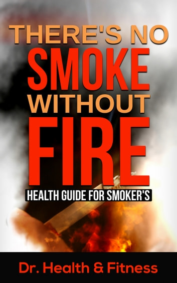 There's No Smoke Without Fire - Health Guide for Smoker's (Health tips for smokers, Herbal remedy for smokers, Healthy ways to smoke, Healthy diets and supplements for smokers, Quitting smoking, Facts about smoking) ebook by Dr. Health & Fitness