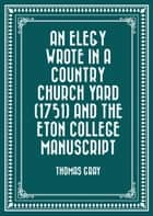 An Elegy Wrote in a Country Church Yard (1751) and The Eton College Manuscript ebook by Thomas Gray