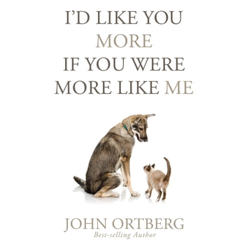 I'd Like You More if You Were More Like Me - Getting Real About Getting Close audiobook by John Ortberg