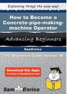 How to Become a Concrete-pipe-making-machine Operator ebook by Haley Goddard