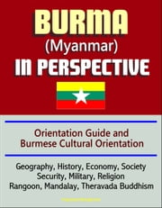 Burma (Myanmar) in Perspective - Orientation Guide and Burmese Cultural Orientation: Geography, History, Economy, Society, Security, Military, Religion, Rangoon, Mandalay, Theravada Buddhism ebook by Progressive Management
