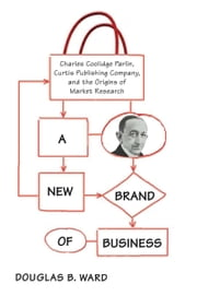 A New Brand of Business - Charles Coolidge Parlin, Curtis Publishing Company, and the Origins of Market Research ebook by Douglas Ward