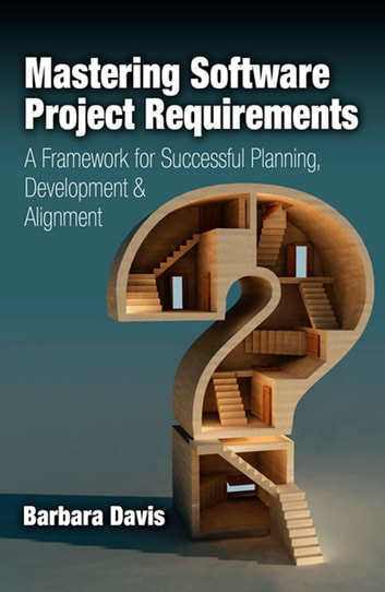 Mastering Software Project Requirements - A Framework for Successful Planning, Development & Alignment ebook by Barbara Davis