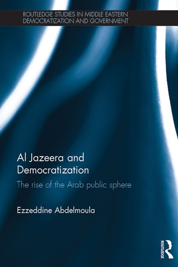 Al Jazeera and Democratization - The Rise of the Arab Public Sphere ebook by Ezzeddine Abdelmoula