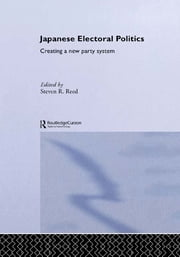 Japanese Electoral Politics - Creating a New Party System ebook by Steven Reed