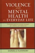 Violence and Mental Health in Everyday Life - Prevention and Intervention Strategies for Children and Adolescents ebook by Daniel J. Flannery