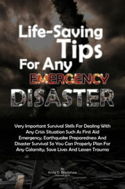 Life-Saving Tips For Any Emergency Disaster - Very Important Survival Skills For Dealing With Any Crisis Situation Such As First Aid Emergency, Earthquake Preparedness And Disaster Survival So You Can Properly Plan For Any Calamity, Save Lives And Lessen Trauma ebook by Anita D. Bradshaw
