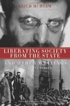 Liberating Society From The State And Other Writings ebook by Erich Muhsam,Gabriel Kuhn