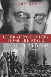 Liberating Society From The State And Other Writings - A Political Reader ebook by GABRIEL KUHN,Erich Muhsam