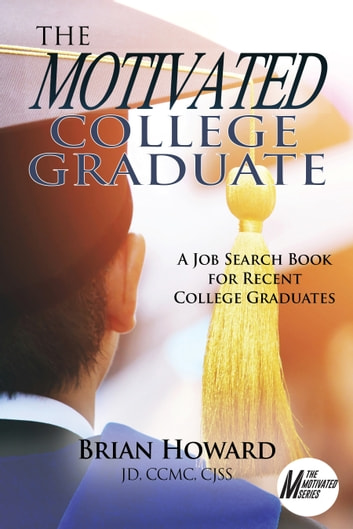 The Motivated College Graduate - A Job Search Book for Recent College Graduates ebook by Brian E. Howard