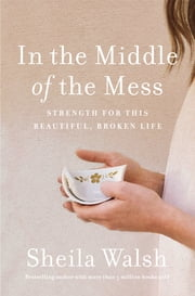 In the Middle of the Mess - Strength for This Beautiful, Broken Life ebook by Sheila Walsh, Kay Warren