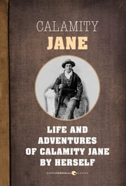 The Life and Adventures of Calamity Jane - A Short Memoir ebook by Calamity Jane