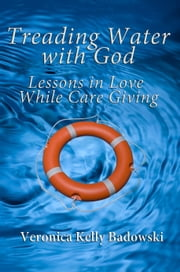 Treading Water with God: Lessons in Love While Care Giving ebook by Veronica Kelly Badowski