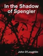 In the Shadow of Spengler ebook by John O'Loughlin