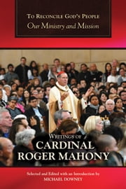 To Reconcile God's People: Our Ministry and Mission ebook by Writings of Cardinal Roger Mahony,Selected and Edited with an Introduction by Michael Downey