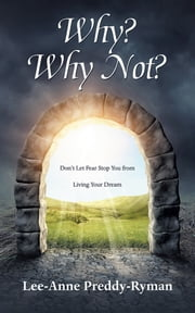 Why? Why Not? - Don't Let Fear Stop You from Living Your Dream ebook by Lee-Anne Preddy-Ryman