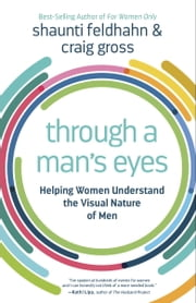 Through a Man's Eyes - Helping Women Understand the Visual Nature of Men ebook by Shaunti Feldhahn,Craig Gross