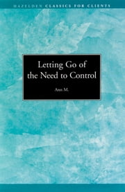 Letting go of the Need to Control - Hazelden Classics for Clients ebook by Ann M.