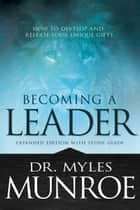 Becoming a Leader - How to Develop and Release Your Unique Gifts ebook by Myles Munroe