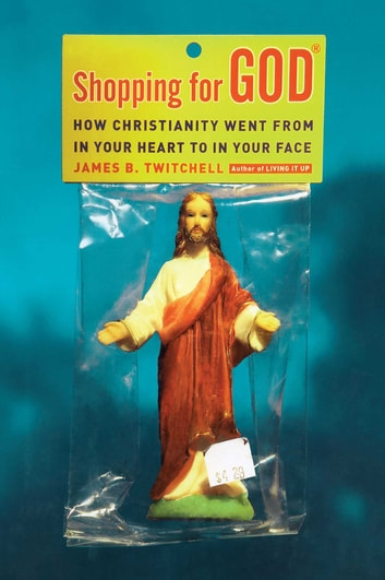 Shopping for God - How Christianity Went from In Your Heart to In Your Face ebook by James B. Twitchell