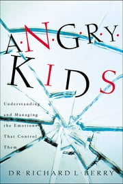 Angry Kids - Understanding and Managing the Emotions That Control Them ebook by Dr. Richard L. Berry