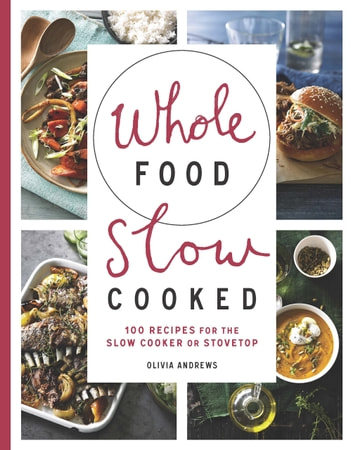 Whole Food Slow Cooked - 100 recipes for the slow-cooker or stovetop ebook by Olivia Andrews