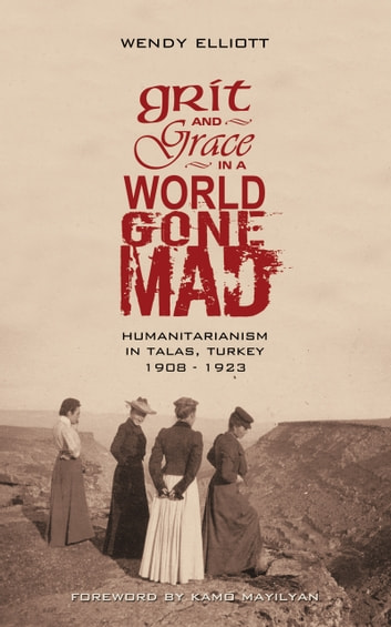 Grit and Grace in a World Gone Mad - Humanitarianism in Talas, Turkey 1908-1923 ebook by Wendy Elliott
