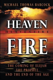 Heaven Fire - The Coming of Elijah, The Prophet and the End of the Age ebook by Michael Thomas Babcock