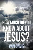 How Much Do You Know About Jesus ebook by Van Davis