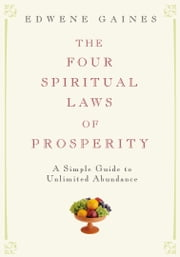The Four Spiritual Laws of Prosperity - A Simple Guide to Unlimited Abundance ebook by Edwene Gaines