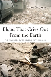 Blood That Cries Out From the Earth: The Psychology of Religious Terrorism ebook by James Jones