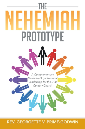 The Nehemiah Prototype - A Complementary Guide to Organizational Leadership for the 21st Century Church ebook by Rev. Georgette V. Prime-Godwin