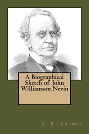 A Biographical Sketch of John Williamson Nevin ebook by A. R. Kremer
