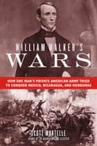 William Walker's Wars - How One Man's Private American Army Tried to Conquer Mexico, Nicaragua, and Honduras ebook by Scott Martelle