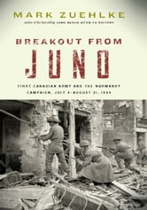 Breakout from Juno - First Canadian Army and the Normandy Campaign, July 4-August 21, 1944 ebook by Mark Zuehlke