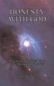Honesty With God - Devotional Studies Upon The Book of Hebrews ebook by James Gibson