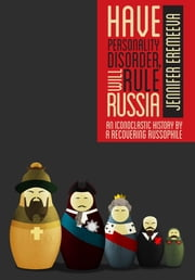 Have Personality Disorder, Will Rule Russia: An Iconoclastic History by a Recovering Russophile ebook by Jennifer Eremeeva