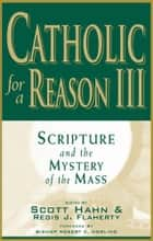 Catholic for a Reason III: Scripture and the Mystery of the Mass ebook by multiple authors, edited by Scott Hahn, Leon Suprenant